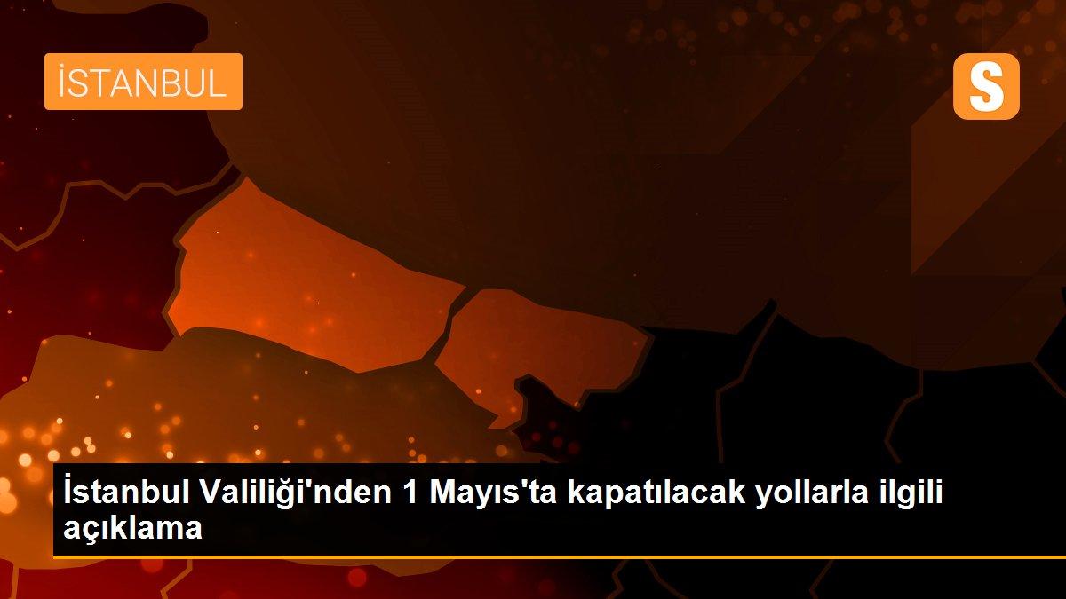 İstanbul Valiliği'nden 1 Mayıs'ta kapatılacak yollarla ilgili açıklama