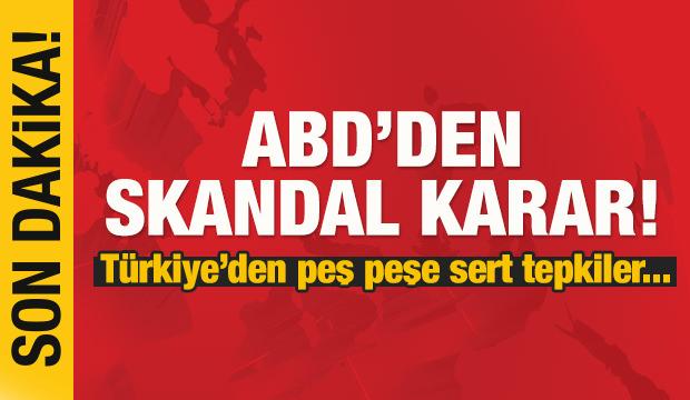 ABD'den skandal karar! Türkiye'den peş peşe sert tepkiler