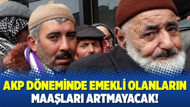 AKP döneminde emekli olanların maaşları artmayacak!