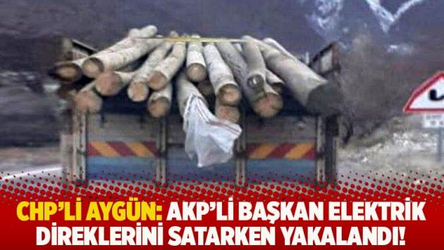 CHP'li Aygün: AKP'li başkan elektrik direklerini satarken yakalandı