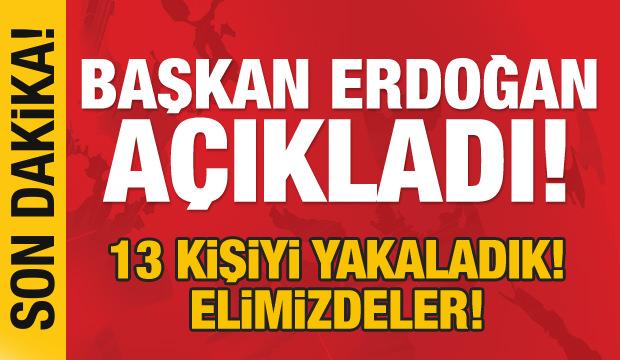 Son dakika: Başkan Erdoğan açıkladı! 13 kişiyi yakaladık elimizdeler!